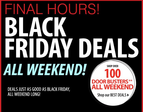 FINAL HOURS! BLACK FRIDAY DEALS ALL WEEKEND! DEALS JUST AS GOOD AS BLACK FRIDAY, ALL WEEKEND LONG! SHOP OVER 100 DOOR BUSTERS** ALL WEEKEND Shop our BEST DEALS Most stores open 9AM-10PM Friday-Saturday