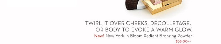 TWIRL IT OVER CHEEKS, DÉCOLLETAGE, OR BODY TO EVOKE A WARM GLOW. New! New York in Bloom Radiant Bronzing Powder $38.00