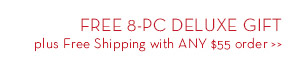 FREE 8-PC DELUXE GIFT plus Free Shipping with ANY $55 order.