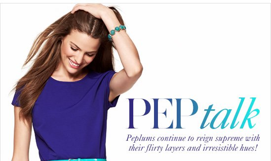 Pep talk       Peplums continue to reign        supreme with their flirty layers        and irresistible hues!