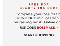 Free for Beauty Insiders. Complete your rose routine with a FREE mini of Fresh's bestselling mask. Online only. Use code ROSEMASK.* Shop now