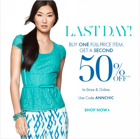 LAST DAY! Buy One Full–Price Item,Get A Second 50% Off**In–Store & OnlineUse Code ANNCHICSHOP NOW