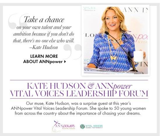 Kate Hudson & ANNpower VitalVoices Leadership ForumOur muse, Kate Hudson, was a surprise guest at this year's ANNpower Vital Voices Leadership Forum. She spoke to 50 young women from across the country about the importance of chasing your dreams.LEARN MORE ABOUT ANNpower