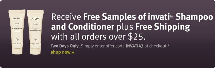 Receive Free Samples of invatiTM Shampoo and Conditioner plus Free Shipping with all orders over $25. shop now