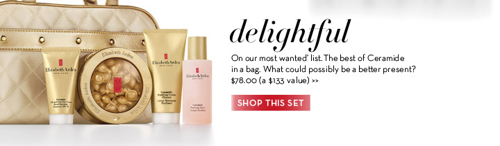 Delightful. On our most 'wanted' list. The best of Ceramide in a bag. What could possibly be a better present? $78.00 (a $133 value). SHOP THIS SET.