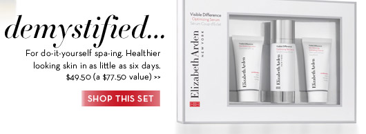 Demystified. For do-it-yourself spa-ing. Healthier looking skin in as little as 6 days. $49.50 (a $77.50 value). SHOP THIS SET.