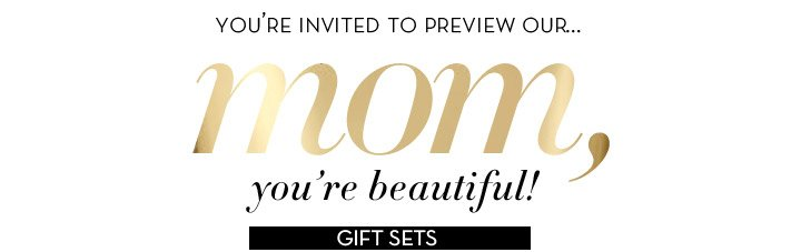 YOU'RE INVITED TO PREVIEW OUR… Mom, you're beautiful! GIFT SETS. Here, no fail gift–giving: for 'she' that matters most.