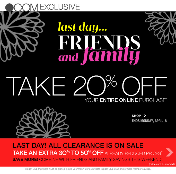 always free shipping  on all orders over $1OO*  .com exclusive  Last  day… Friends and Family Take 20% off  Your entire online purchase* Shop Ends Monday, April 8  Last day! All clearance is on sale through monday Take an extra 30% to 50% off already reduced prices* Save more! Combine with friends and family savings this weekend (prices are as marked)  Insider Club Members must be signed in and Loehmann's price reflects Insider Club Diamond or Gold Member savings.  *20% Off your entire purchase AND CLEARANCE PROMOTIONAL OFFER ARE VALID thru 4/9/2013 at 2:59AM ET online. Clearance offers valid thru 4/9/13 until 2:59am et online. Enter promo code SPRINGFF at checkout to receive 20% off your entire purchase promotional discount; Insider Club Members must be signed in and Loehmann's price reflects Insider Club Diamond & Gold discount. No promo code needed for 20% off deals promotional offer and clearance offers, prices are as marked. Free shipping offer  applies on orders of $100 or more, prior to sales tax and after any applicable discounts, only for standard shipping to one single address in the Continental US per order. Offers not valid on previous purchases and excludes fragrances, hair care products, the purchase of Gift Cards and Insider Club Membership fee. Cannot be used in conjunction with employee discount, any other coupon or promotion.  Discount may not be applied towards taxes, shipping & handling. No discount will be taken on  Chanel, Hermes, Prada, Valentino, Carlos Falchi, Versace, D&G, Lanvin, Dolce & Gabbana, Judith Leiber, Casadei, Chloe, Yves Saint Laurent, Bottega Veneta, Sergio Rossi, & Jimmy Choo handbags; Chanel, Gucci, Hermes, D&G, Valentino, & Ferragamo watches; and all designer jewelry in department 28. Featured items subject to availability. Quantities are limited and exclusions may apply. Please see  loehmanns.com for details. Void in states where prohibited by law, no cash value except where  prohibited, then the cash value is 1/100. Return