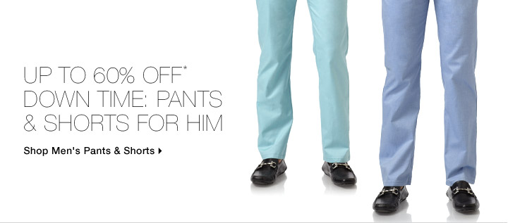Up To 60% Off* Down Time: Pants & Shorts For Him