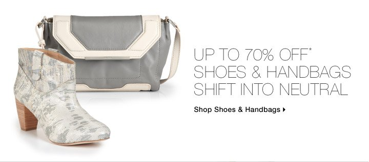 Up To 70% Off* Shoes & Handbags Shift Into Neutral