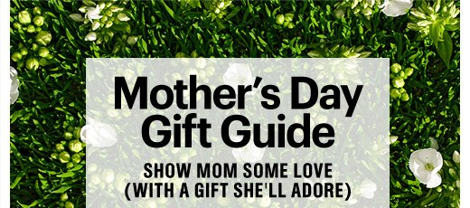 MOTHER'S DAY GIFT GUIDE (Show Mom Some Love With A Gift She'll Adore) Shop now»