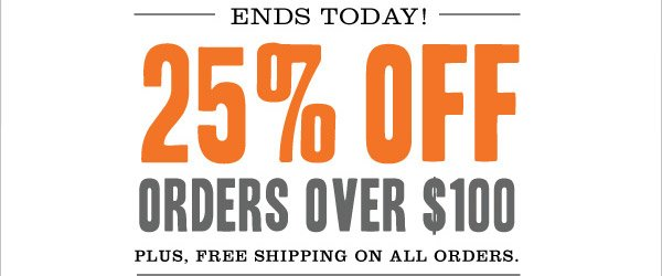 ENDS TODAY! 25% OFF ORDERS OVER $100