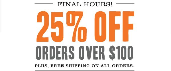 FINAL HOURS! 25% OFF ORDERS OVER $100