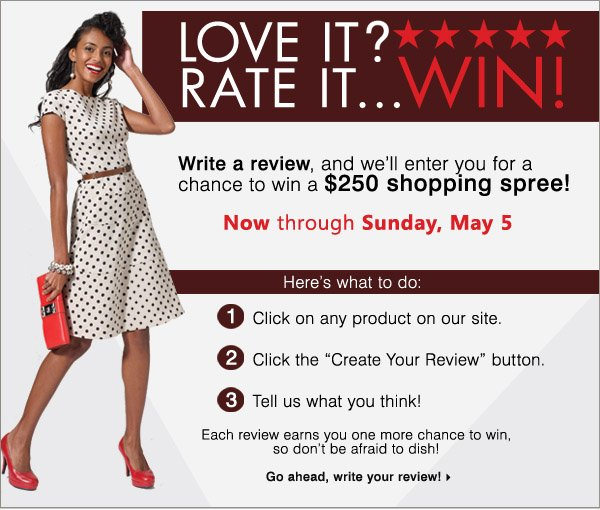 "Love it? Rate it! Win...[5 stars image] Now through Sunday, May 5 Write a review, and we'll enter you for a chance to win a $250 shopping spree!  Here's what to do: 1. Click on any product on our site. 2. Click the ""Create Your Review"" button. 3. Tell us what you think! Each review earns you one more chance to win, so don't be afraid to dish! Go ahead, write your review!"
