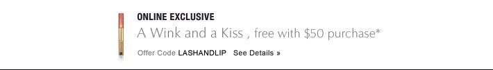 ONLINE EXCLUSIVE, THROUGH 4/11 A Wink and a Kiss, free with $50 purchase* Offer Code LASHANDLIP     SEE DETAILS »