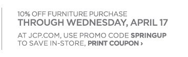 10% OFF FURNITURE PURCHASE THROUGH WEDNESDAY, APRIL 17.  AT JCP.COM USE PROMO CODE SPRINGUP.  TO SAVE IN STORE PRINT COUPON ›