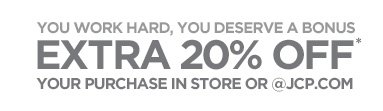 YOU WORK HARD, YOU DESERVE A BONUS. EXTRA 20% OFF* YOUR PURCHASE IN STORE OR @JCP.COM