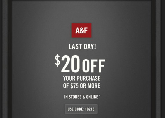 A&F     LAST DAY!      $20 OFF     YOUR PURCHASE OF $75 OR MORE     IN STORES & ONLINE*     USE CODE: 10213