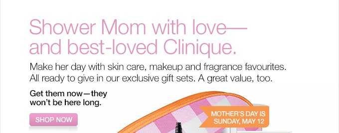 Shower Mom with love—and best-loved Clinique.   Make her day  with skin care, makeup and fragrance favourites.   All ready to give in  our exclusive gift sets.  A great value, too.   Get them now—they  won't be here long.   SHOP NOW.