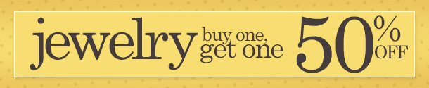 JEWELRY: BUY ONE - GET ONE 50% OFF! SHOP NOW!