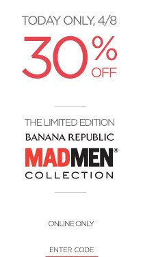 TODAY ONLY, 4/8 | 30% OFF | THE LIMITED EDITION BANANA REPUBLIC MADMEN® COLLECTION | ONLINE ONLY | ENTER CODE