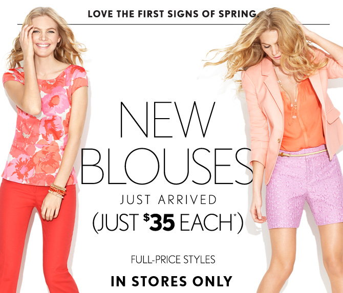 LOVE THE FIRST SIGNS OF SPRING  NEW BLOUSES JUST ARRIVED (JUST $35 EACH*)  FULL–PRICE STYLES IN STORES ONLY  FIND A STORE