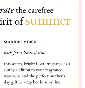 celebrate the carefree spirit of summer. summer grace. back for a limited time. this warm, bright floral fragrance is a sunny addition to your fragrance wardrobe and the perfect mother's day gift to wrap her in sunshine.