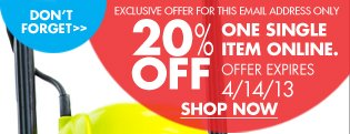DON'T FORGET EXCLUSIVE OFFER FOR THIS EMAIL ADDRESS ONLY 20% OFF ONE SINGLE ITEM ONLINE. OFFER EXPIRES 4/14/13 SHOP NOW