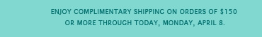 Enjoy complimentary shipping on orders of $150 or more through today, Monday, April 8.