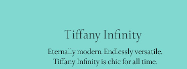 Tiffany Infinity: Eternally modern. Endlessly versatile. Tiffany Infinity is chic for all time.