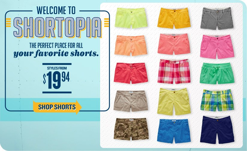 WELCOME TO SHORTOPIA | THE PERFECT PLACE FOR ALL your favorite shorts. STYLES FROM $19.94 | SHOP SHORTS