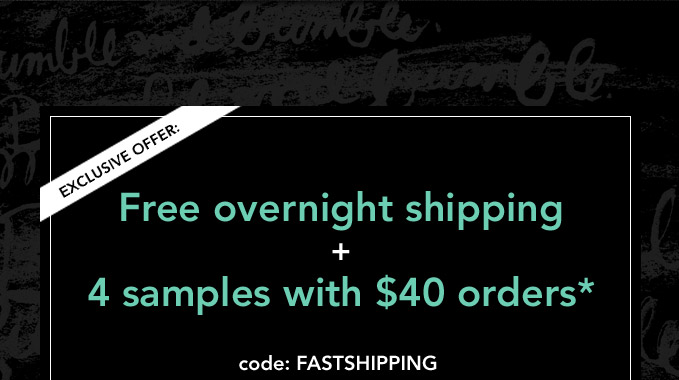EXCLUSIVE OFFER: Free overnight shipping + 4 samples with $40 orders*  Code: FASTSHIPPING