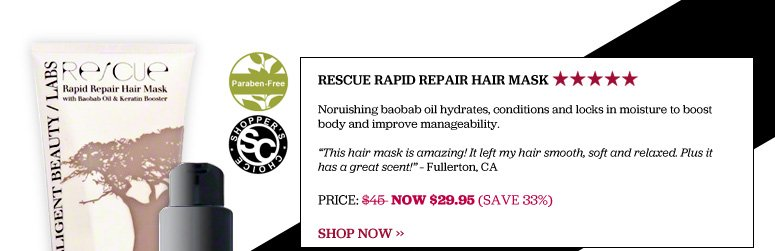 "Shopper's Choice, Paraben-free 5 Stars Rescue Rapid Repair Hair Mask Noruishing baobab oil hydrates, conditions and locks in moisture to boost body and improve manageability. ""This hair mask is amazingly! It left my hair smooth, soft and relaxed. Plus it has a great scent!"" – Fullerton, CA  Price $45 Now $29.95 (SAVE 33%) –  Shop Now>>"