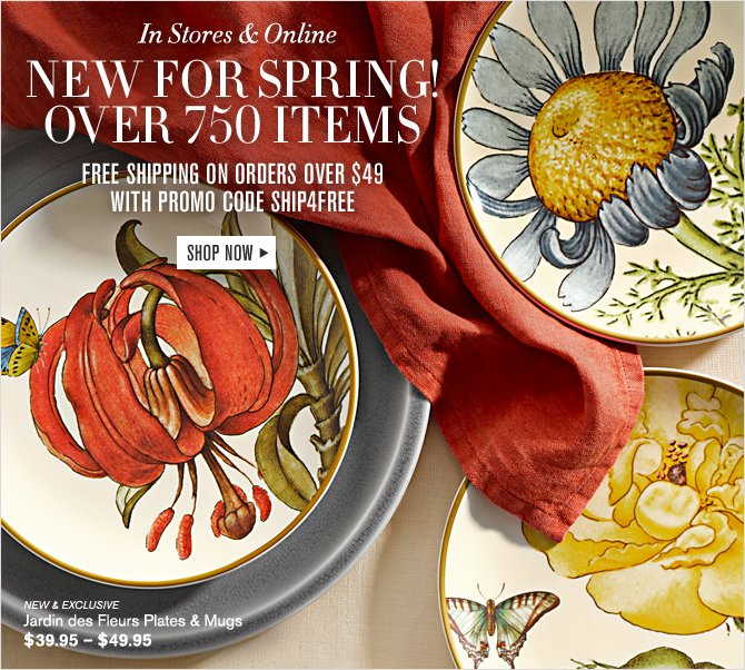 In Stores & Online - NEW FOR SPRING! OVER 750 ITEMS - FREE SHIPPING ON ORDERS OVER $49 WITH PROMO CODE SHIP4FREE - SHOP NOW