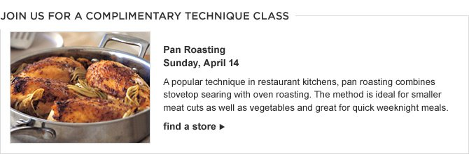 JOIN US FOR A COMPLIMENTARY TECHNIQUE CLASS - Pan Roasting - Sunday, April 14 -- A popular technique in restaurant kitchens, pan roasting combines stovetop searing with oven roasting. The method is ideal for smaller meat cuts as well as vegetables and great for quick weeknight meals. - FIND A STORE