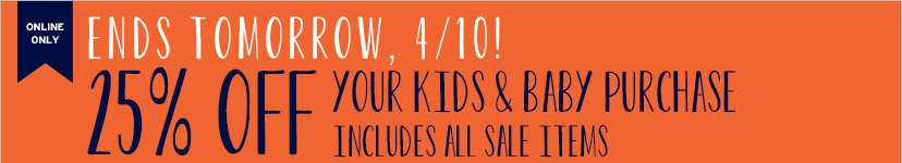 ONLINE ONLY | ENDS TOMORROW, 4/10! | 25% OFF YOUR KIDS & BABY PURCHASE | INCLUDES ALL SALE ITEMS