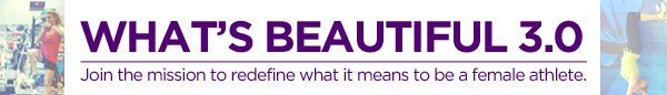 WHAT'S BEAUTIFUL 3.0. JOIN THE MISSION TO REDEFINE WHAT IT MEANS TO BE A FEMAIL ATHELETE.
