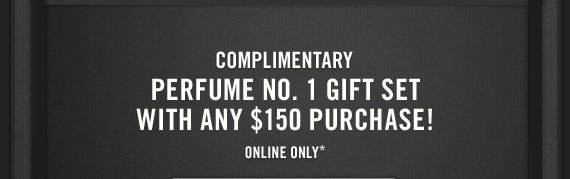 COMPLIMENTARY     PERFUME NO. 1 GIFT SET     WITH ANY $150 PURCHASE!     ONLINE ONLY*