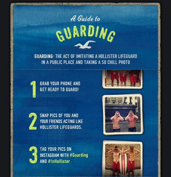 A GUIDE TO GUARDING GUARDING: THE ACT OF IMITATING A HOLLISTER LIFEGUARD IN A PUBLIC PLACE AND TAKING A SO CHILL PHOTO 1 GRAB YOUR PHONE AND GET READY TO GUARD! 2 SNAP PICS OF YOU AND YOUR FRIENDS ACTING LIKE HOLLISTER LIFEGUARDS. 3 TAG YOUR PICS ON INSTAGRAM WITH #Guarding AND #InHollister
