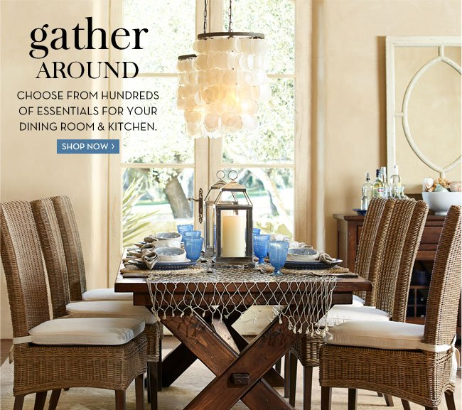 GATHER AROUND - CHOOSE FROM HUNDREDS OF ESSENTIALS FOR YOUR DINING ROOM & KITCHEN - SHOP NOW