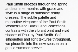 Paul Smith breezes through the spring and summer months with grace and style in a range of sunshine ready dresses. The subtle palette and masculine elegance of the Paul Smith Women's and Black Label collections contrasts with the vibrant print and vivid shades of Paul by Paul Smith. Soft silhouettes and light textures throughout, we pirouette into the new season on a gentle summer breeze.