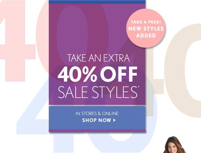 TAKE A PEEK! NEW STYLES ADDED  TAKE AN EXTRA  40% OFF SALE STYLES*  IN STORES & ONLINE  SHOP NOW