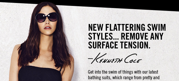 NEW FLATTERING SWIM STYLES... REMOVE ANY SURFACE TENSION. Kenneth Cole