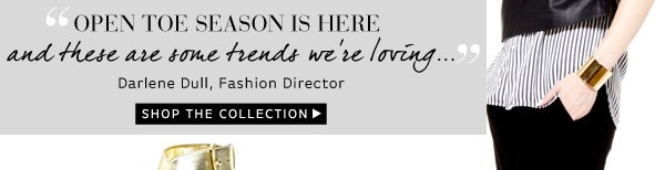 """""""Open toe season is here and these are some trends we're loving...""""  -Darlene Dull, Fashion Director"""