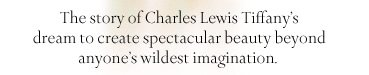 The story of Charles Lewis Tiffany's dream to create spectacular beauty beyond anyone's wildest imagination.