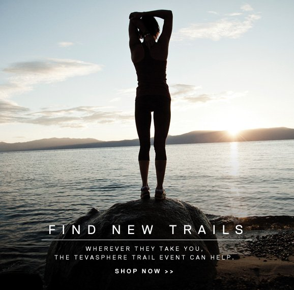 FIND NEW TRAILS - WHEREVER THEY TAKE YOU. THE TEVASPHERE TRAIL EVENT CAN HELP. - SHOP NOW >>