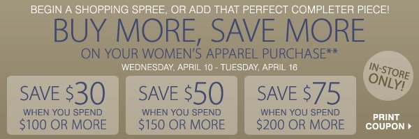 BUY MORE, SAVE MORE** Wednesday, April 10 - Tuesday, April 16.            Save $30, $50 or $75 on your women's sportswear, dress or coat purchase of $100, $150, $200 or more! Print coupon.