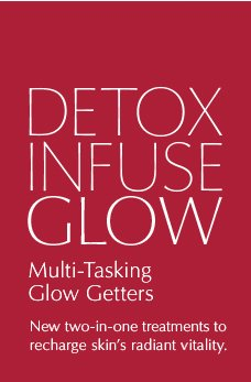 DETOX, INFUSE, GLOW  Multi-Tasking Glow Getters  New two-in-one treatments to recharge skin's radiant vitality.