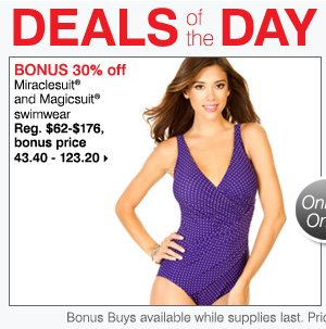 Deals of the Day Today Only BONUS 30% off Miraclesuit® and Magicsuit® swimwear Reg. $62-$176, bonus price 43.40 - 123.20. Shop now.