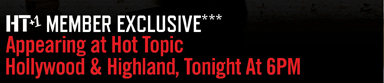 HT+1 MEMBER EXCLUSIVE*** APPEARING AT HOT TOPIC HOLLYWOOD & HIGHLAND, TONIGHT AT 6PM